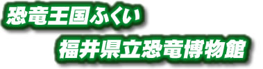 恐竜王国ふくい 福井県立恐竜博物館